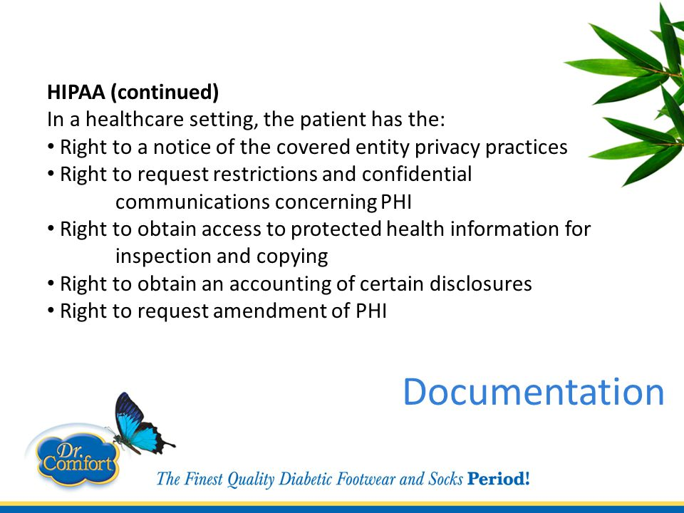 HIPAA (continued) In a healthcare setting, the patient has the: Right to a notice of the covered entity privacy practices Right to request restrictions and confidential communications concerning PHI Right to obtain access to protected health information for inspection and copying Right to obtain an accounting of certain disclosures Right to request amendment of PHI Documentation