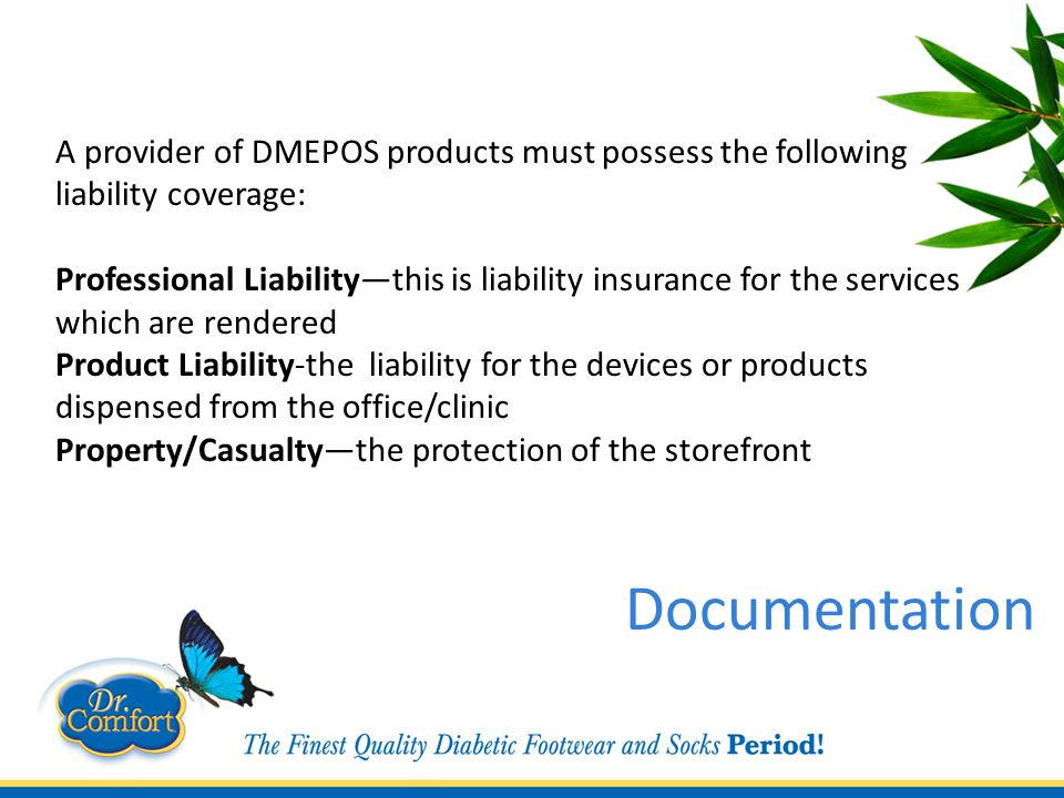 A provider of DMEPOS products must possess the following liability coverage: Professional Liability—this is liability insurance for the services which are rendered Product Liability-the liability for the devices or products dispensed from the office/clinic Property/Casualty—the protection of the storefront Documentation