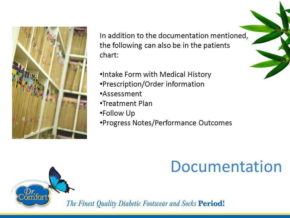 In addition to the documentation mentioned, the following can also be in the patients chart: Intake Form with Medical History Prescription/Order information Assessment Treatment Plan Follow Up Progress Notes/Performance Outcomes Documentation