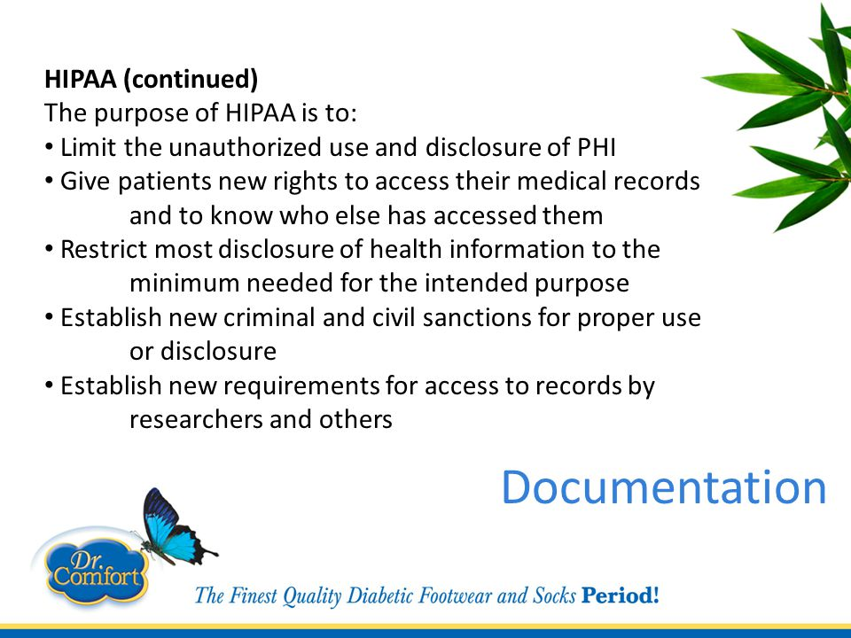HIPAA (continued) The purpose of HIPAA is to: Limit the unauthorized use and disclosure of PHI Give patients new rights to access their medical records and to know who else has accessed them Restrict most disclosure of health information to the minimum needed for the intended purpose Establish new criminal and civil sanctions for proper use or disclosure Establish new requirements for access to records by researchers and others Documentation