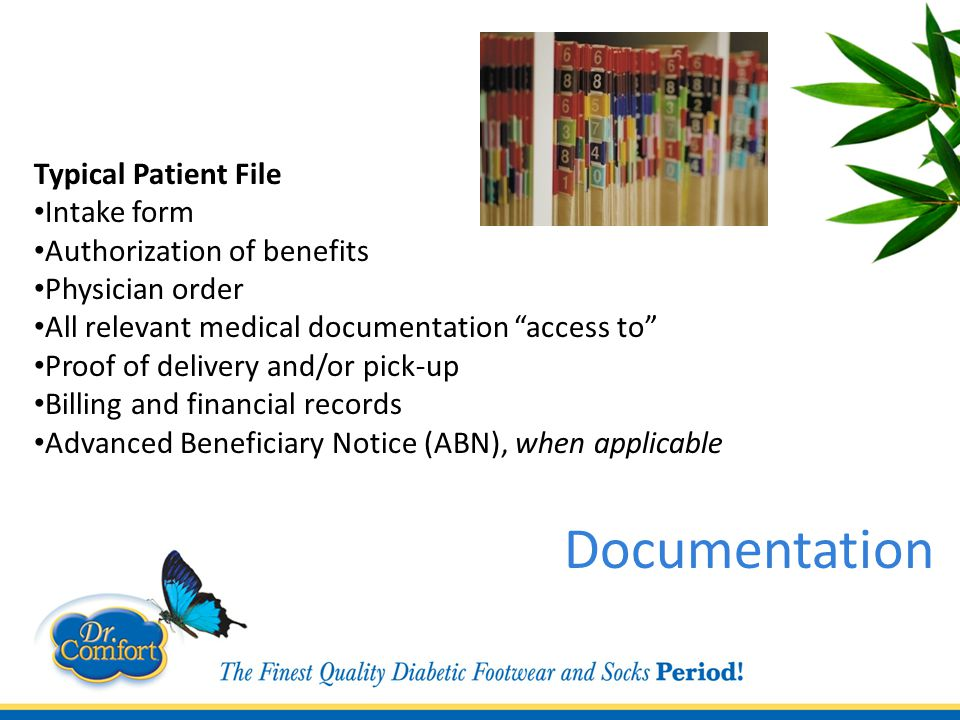 Typical Patient File Intake form Authorization of benefits Physician order All relevant medical documentation access to Proof of delivery and/or pick-up Billing and financial records Advanced Beneficiary Notice (ABN), when applicable Documentation