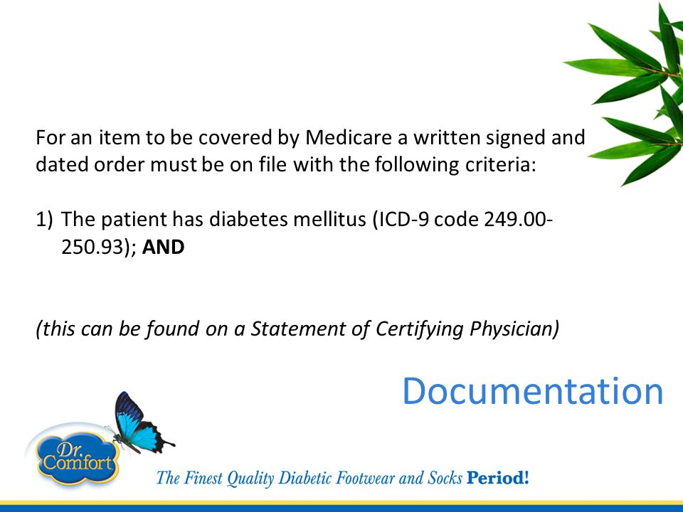 For an item to be covered by Medicare a written signed and dated order must be on file with the following criteria: 1)The patient has diabetes mellitus (ICD-9 code 249.00- 250.93); AND (this can be found on a Statement of Certifying Physician) Documentation
