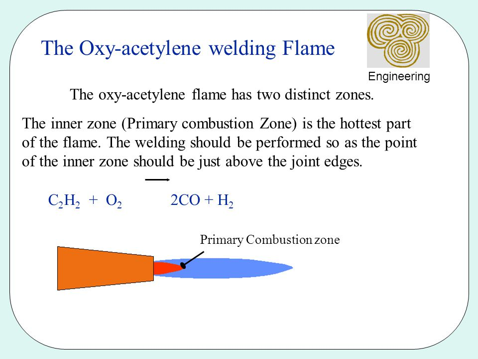 Engineering The outer zone the secondary combustion envelope performs two functions Preheats the joint edges Prevents oxidation by using some of the surrounding oxygen from weld pool for combustion and gives off carbon dioxide and water vapour Secondary Combustion zone CO + H 2 + O 2 CO 2 + H 2 O