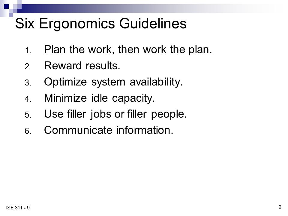 2 ISE 311 - 9 Six Ergonomics Guidelines 1. Plan the work, then work the plan. 2. Reward results. 3. Optimize system availability. 4. Minimize idle cap