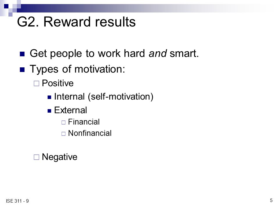 5 ISE 311 - 9 G2. Reward results Get people to work hard and smart. Types of motivation:  Positive Internal (self-motivation) External  Financial 