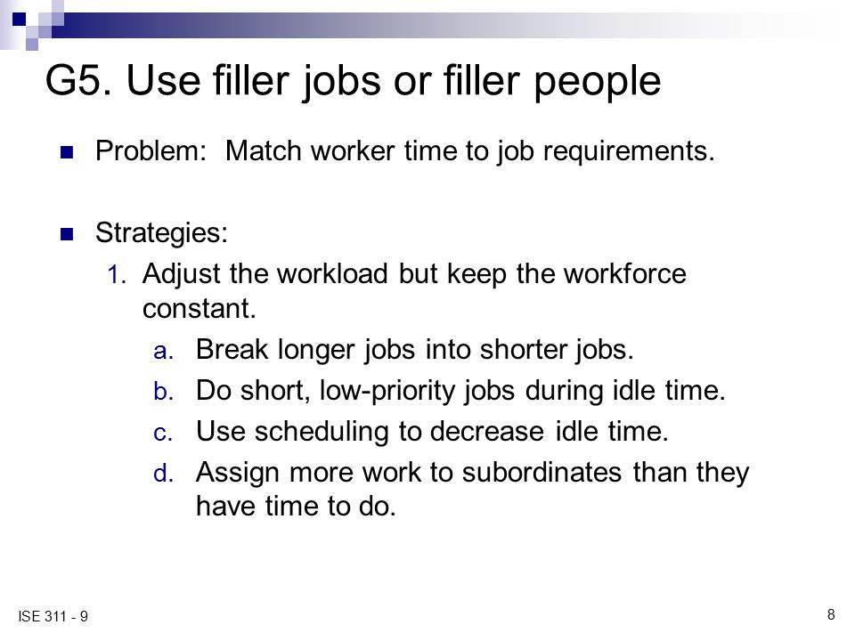 8 ISE 311 - 9 G5. Use filler jobs or filler people Problem: Match worker time to job requirements. Strategies: 1. Adjust the workload but keep the wor