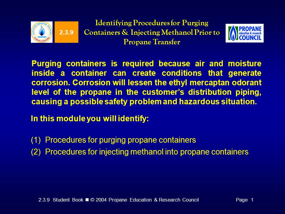 2.3.9 Student Book © 2004 Propane Education & Research CouncilPage Identifying Procedures for Purging Containers & Injecting Methanol Prior to Propane Transfer Purging containers is required because air and moisture inside a container can create conditions that generate corrosion.