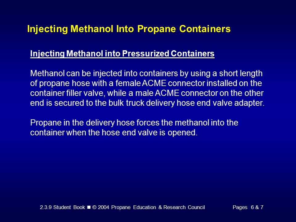 2.3.9 Student Book © 2004 Propane Education & Research CouncilPages 6 & 7 Injecting Methanol Into Propane Containers Injecting Methanol into Pressurized Containers Methanol can be injected into containers by using a short length of propane hose with a female ACME connector installed on the container filler valve, while a male ACME connector on the other end is secured to the bulk truck delivery hose end valve adapter.