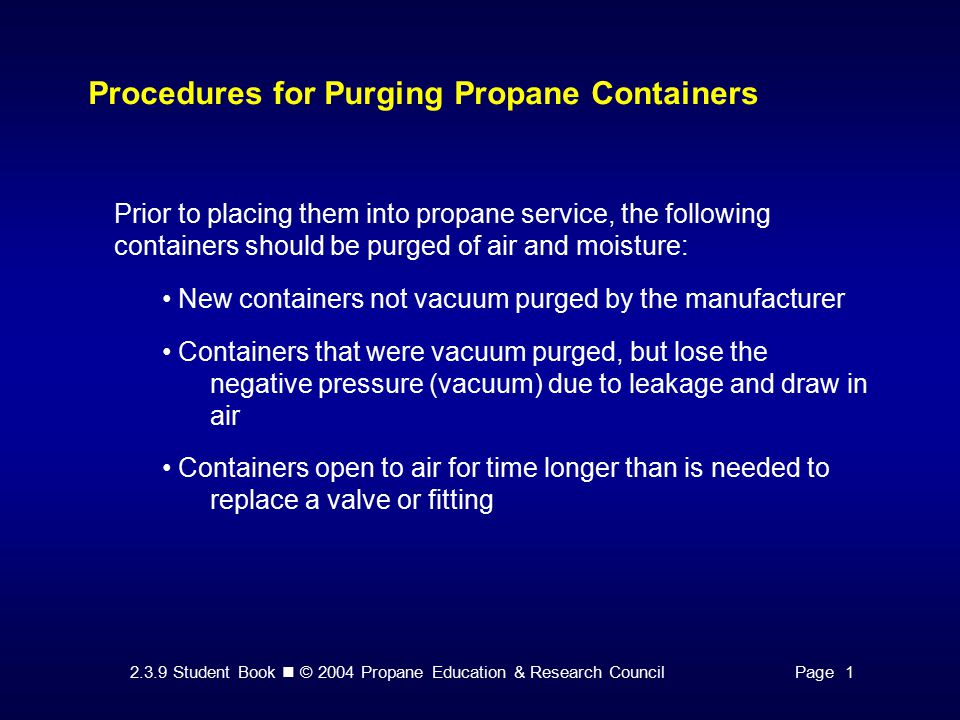 2.3.9 Student Book © 2004 Propane Education & Research CouncilPage 1 Procedures for Purging Propane Containers Prior to placing them into propane service, the following containers should be purged of air and moisture: New containers not vacuum purged by the manufacturer Containers that were vacuum purged, but lose the negative pressure (vacuum) due to leakage and draw in air Containers open to air for time longer than is needed to replace a valve or fitting