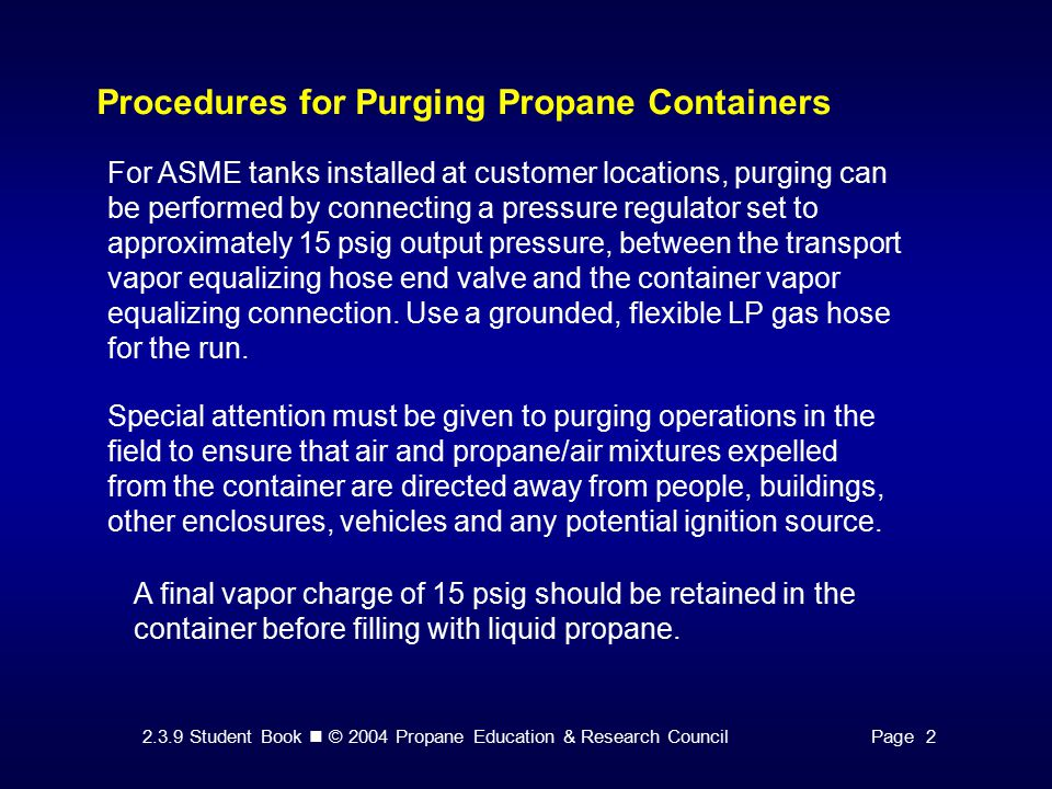2.3.9 Student Book © 2004 Propane Education & Research CouncilPage 2 Procedures for Purging Propane Containers A final vapor charge of 15 psig should be retained in the container before filling with liquid propane.