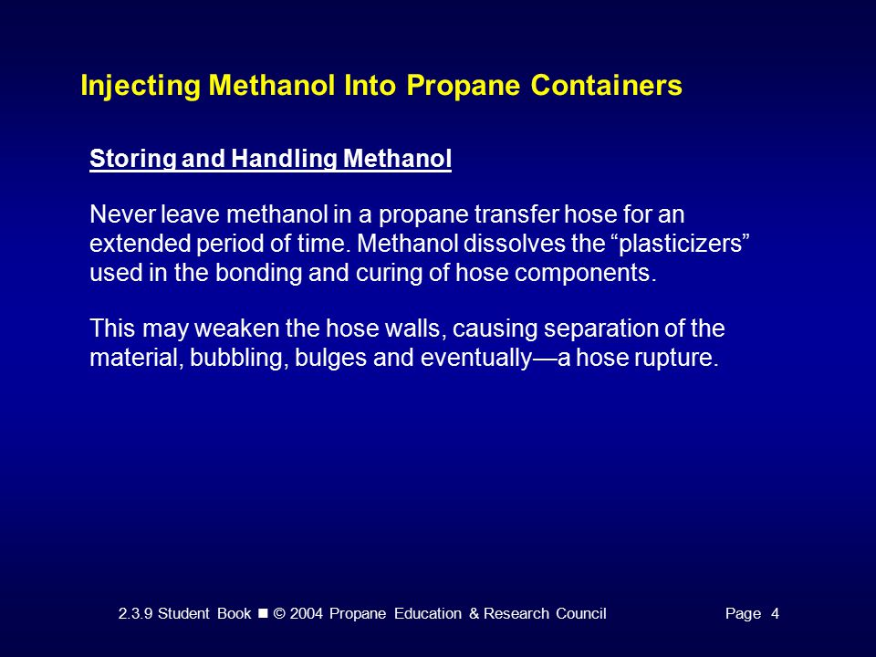 2.3.9 Student Book © 2004 Propane Education & Research CouncilPage 4 Injecting Methanol Into Propane Containers Storing and Handling Methanol Never leave methanol in a propane transfer hose for an extended period of time.