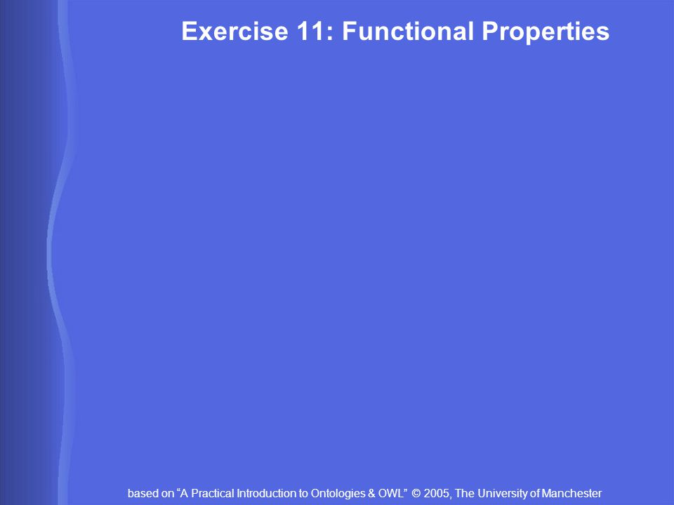 based on A Practical Introduction to Ontologies & OWL © 2005, The University of Manchester Exercise 11: Functional Properties