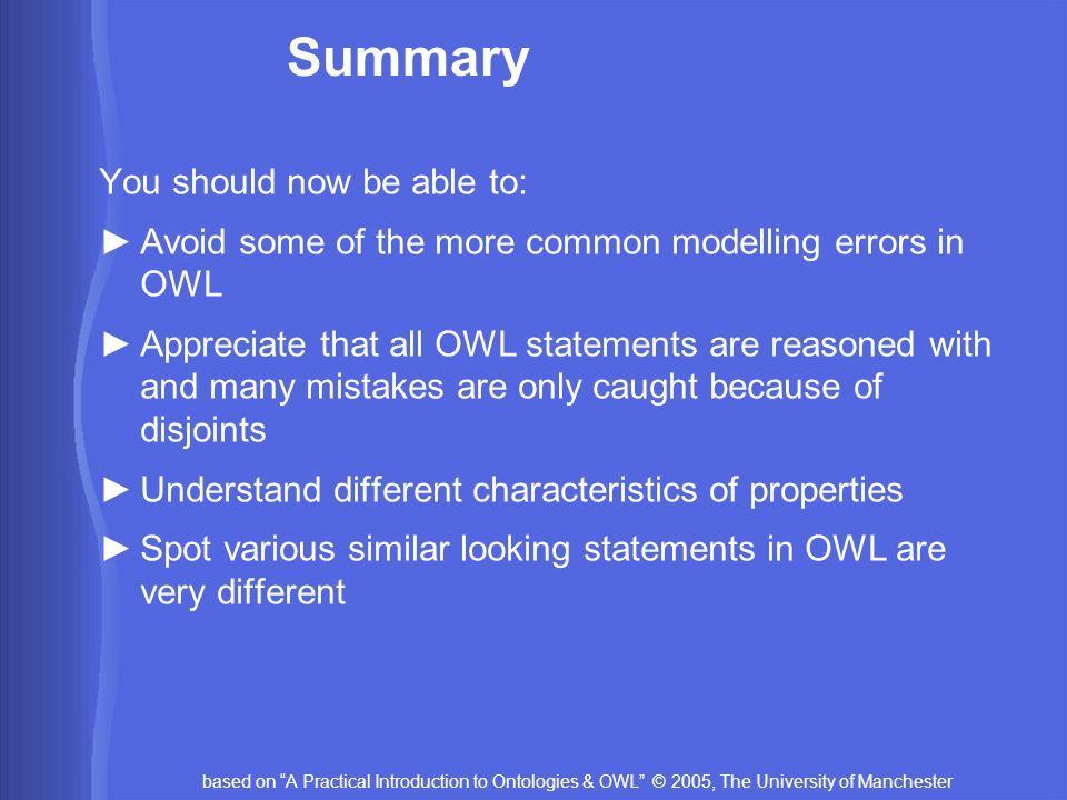 based on A Practical Introduction to Ontologies & OWL © 2005, The University of Manchester Summary You should now be able to: ►Avoid some of the more common modelling errors in OWL ►Appreciate that all OWL statements are reasoned with and many mistakes are only caught because of disjoints ►Understand different characteristics of properties ►Spot various similar looking statements in OWL are very different