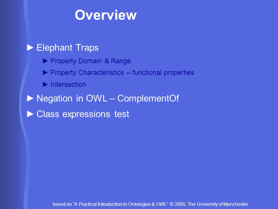 """based on """"A Practical Introduction to Ontologies & OWL"""" © 2005, The University of Manchester Overview ►Elephant Traps ►Property Domain & Range ►Proper"""