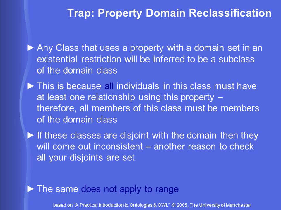 based on A Practical Introduction to Ontologies & OWL © 2005, The University of Manchester Trap: Property Domain Reclassification ►Any Class that uses a property with a domain set in an existential restriction will be inferred to be a subclass of the domain class ►This is because all individuals in this class must have at least one relationship using this property – therefore, all members of this class must be members of the domain class ►If these classes are disjoint with the domain then they will come out inconsistent – another reason to check all your disjoints are set ►The same does not apply to range