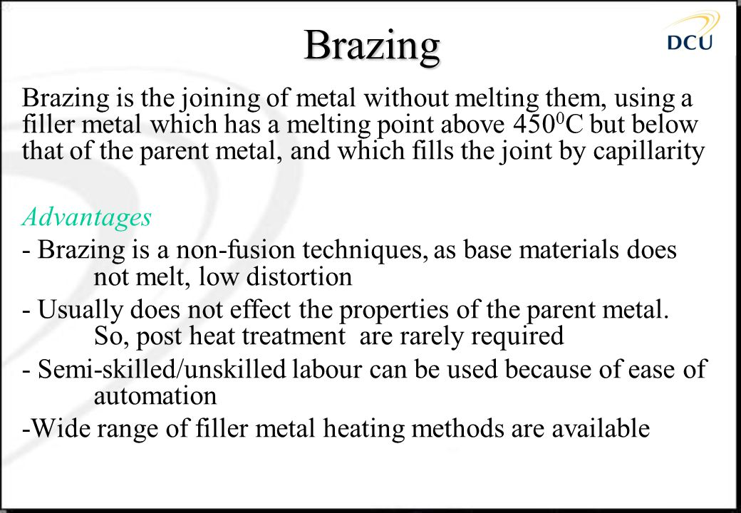 Brazing procedure Mechanical and chemical cleaning Heat components Flux and filler metal melting 1.Borax (used above 750 0 C)-less corrosive than 2 2.Fluoride (used below 750 0 C)- used in silver brazing Post-braze heat treatment Post-braze cleaning Inspection