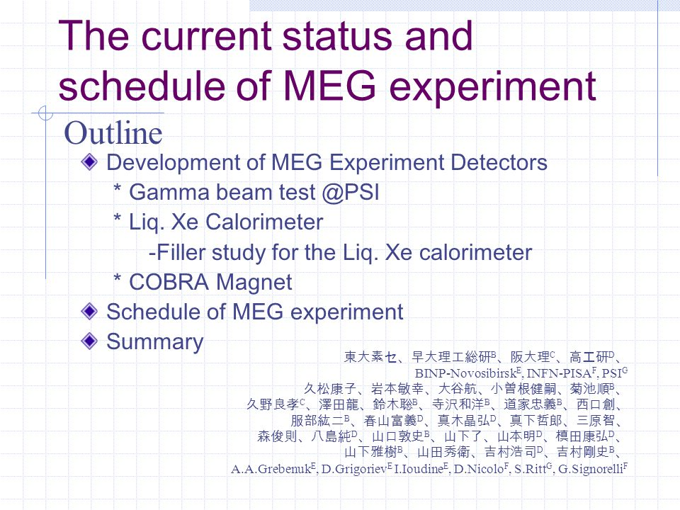 The current status and schedule of MEG experiment Development of MEG Experiment Detectors * Gamma beam test @PSI * Liq.