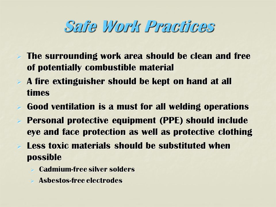 Safe Work Practices  The surrounding work area should be clean and free of potentially combustible material  A fire extinguisher should be kept on hand at all times  Good ventilation is a must for all welding operations  Personal protective equipment (PPE) should include eye and face protection as well as protective clothing  Less toxic materials should be substituted when possible  Cadmium-free silver solders  Asbestos-free electrodes