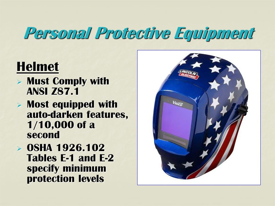 Personal Protective Equipment Helmet  Must Comply with ANSI Z87.1  Most equipped with auto-darken features, 1/10,000 of a second  OSHA 1926.102 Tables E-1 and E-2 specify minimum protection levels