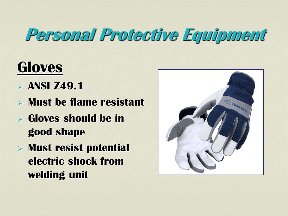 Personal Protective Equipment Gloves  ANSI Z49.1  Must be flame resistant  Gloves should be in good shape  Must resist potential electric shock from welding unit