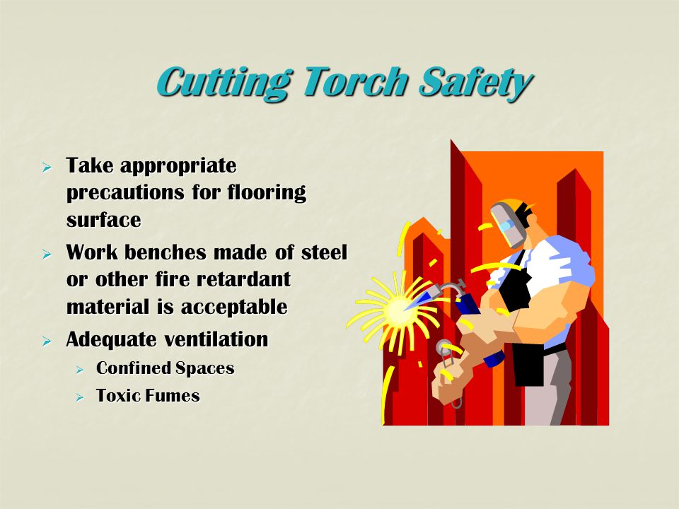 Cutting Torch Safety  Take appropriate precautions for flooring surface  Work benches made of steel or other fire retardant material is acceptable  Adequate ventilation  Confined Spaces  Toxic Fumes
