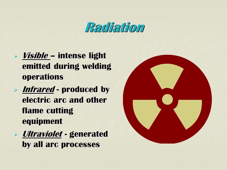 Radiation  Visible – intense light emitted during welding operations  Infrared - produced by electric arc and other flame cutting equipment  Ultraviolet - generated by all arc processes