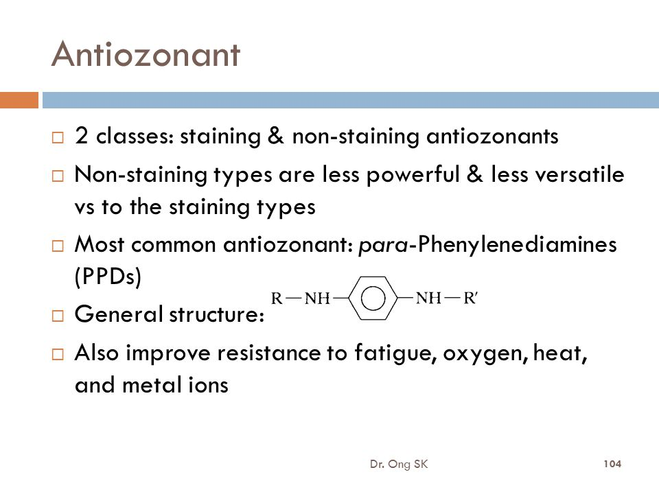 Antiozonant  2 classes: staining & non-staining antiozonants  Non-staining types are less powerful & less versatile vs to the staining types  Most