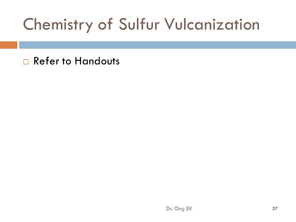 Chemistry of Sulfur Vulcanization Dr. Ong SK 27  Refer to Handouts