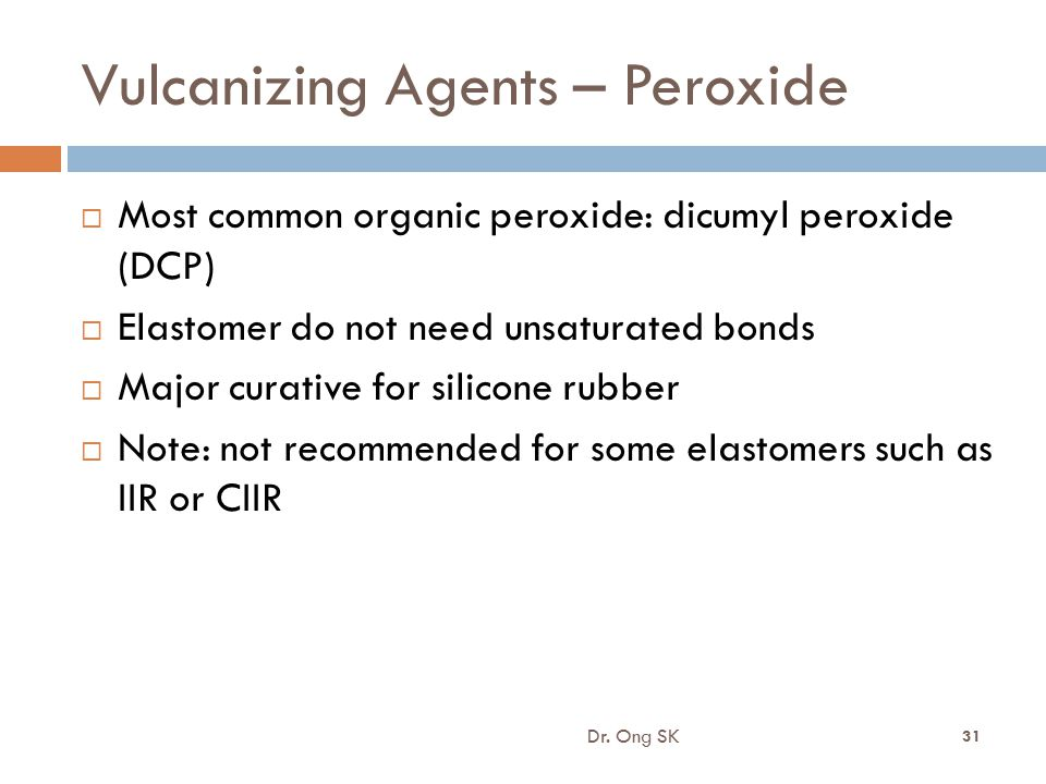 Vulcanizing Agents – Peroxide  Most common organic peroxide: dicumyl peroxide (DCP)  Elastomer do not need unsaturated bonds  Major curative for si