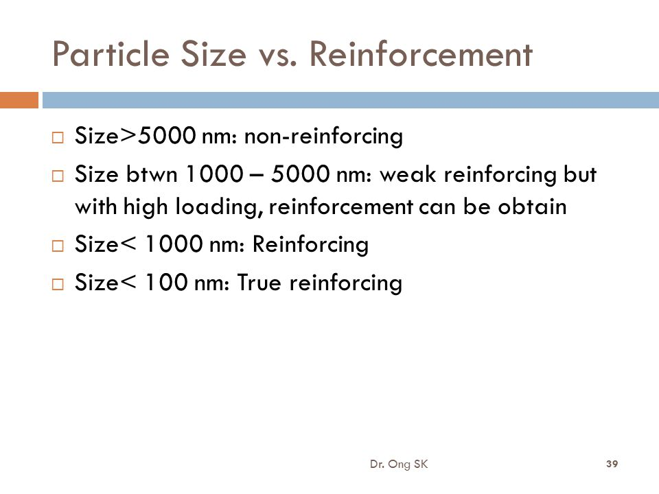 Particle Size vs. Reinforcement  Size>5000 nm: non-reinforcing  Size btwn 1000 – 5000 nm: weak reinforcing but with high loading, reinforcement can