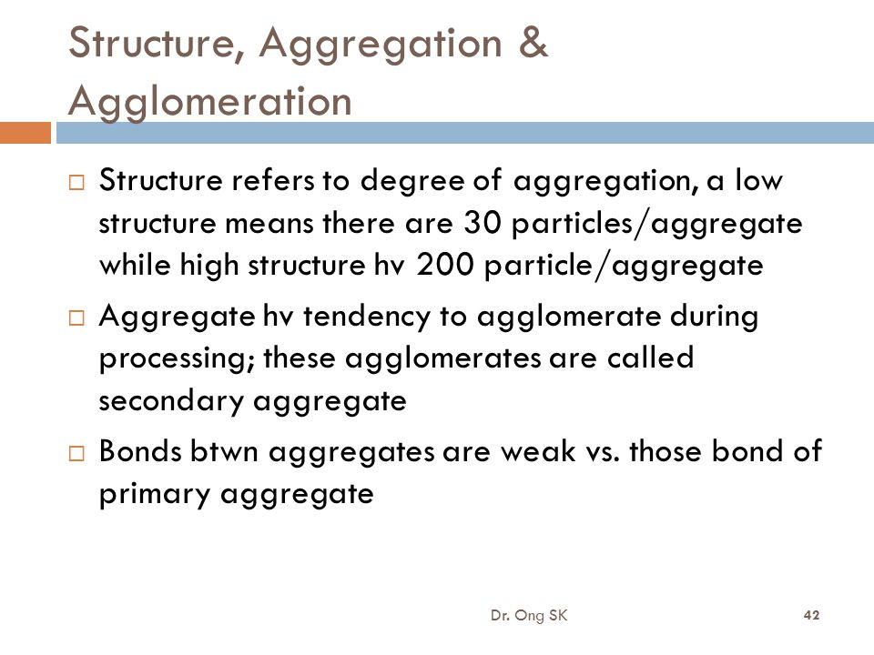 Structure, Aggregation & Agglomeration  Structure refers to degree of aggregation, a low structure means there are 30 particles/aggregate while high