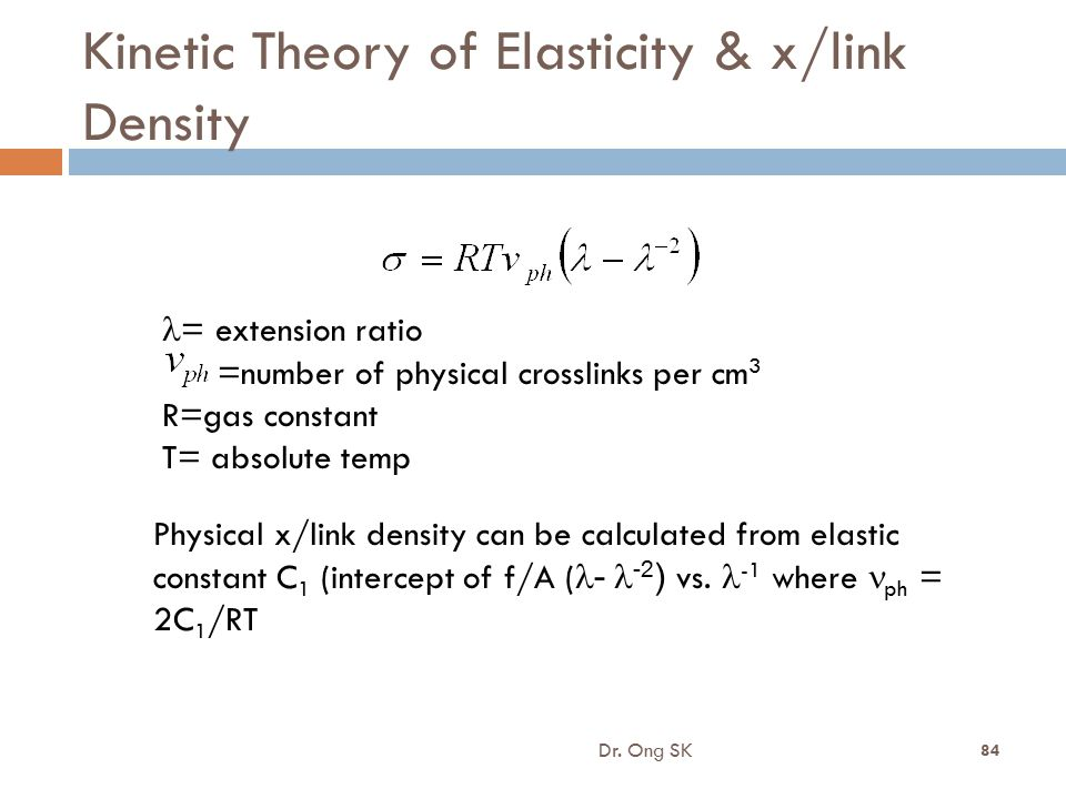 Kinetic Theory of Elasticity & x/link Density Dr. Ong SK 84 = extension ratio =number of physical crosslinks per cm 3 R=gas constant T= absolute temp