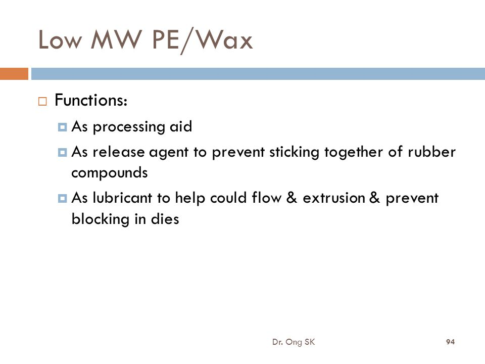 Low MW PE/Wax  Functions:  As processing aid  As release agent to prevent sticking together of rubber compounds  As lubricant to help could flow &