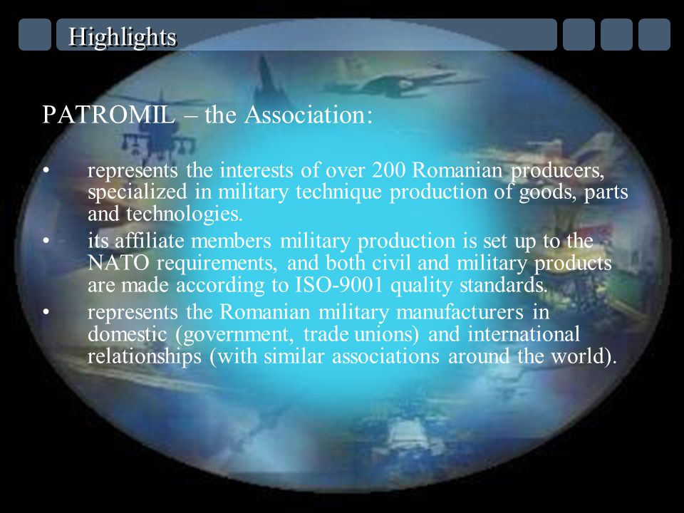 Highlights PATROMIL – the Association: represents the interests of over 200 Romanian producers, specialized in military technique production of goods, parts and technologies.