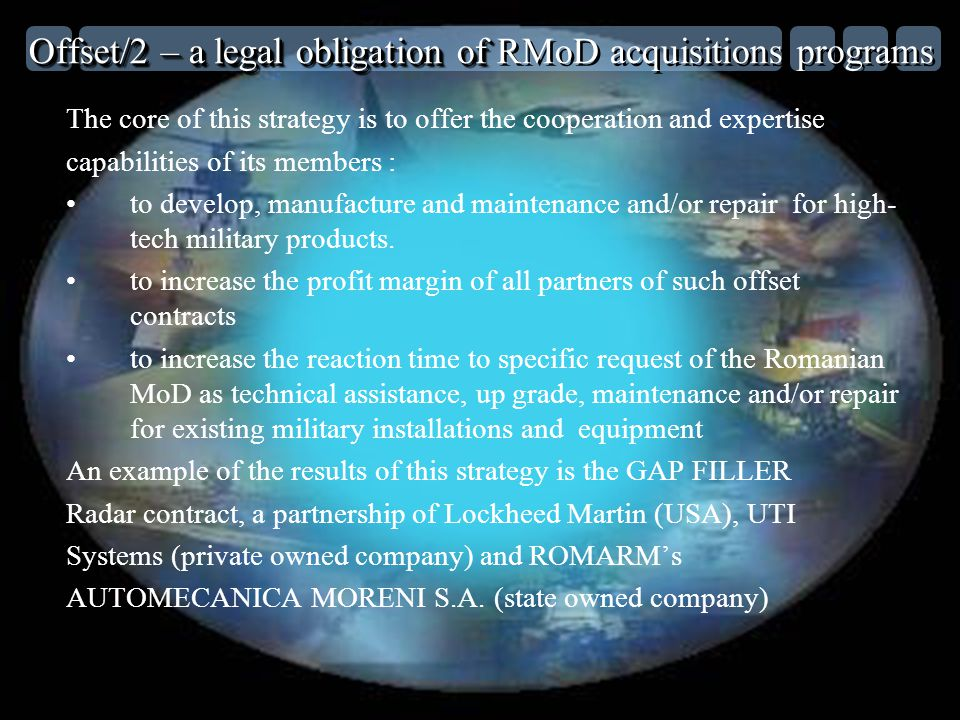 Offset/2 – a legal obligation of Offset/2 – a legal obligation of RMoD acquisitions programs The core of this strategy is to offer the cooperation and expertise capabilities of its members : to develop, manufacture and maintenance and/or repair for high- tech military products.