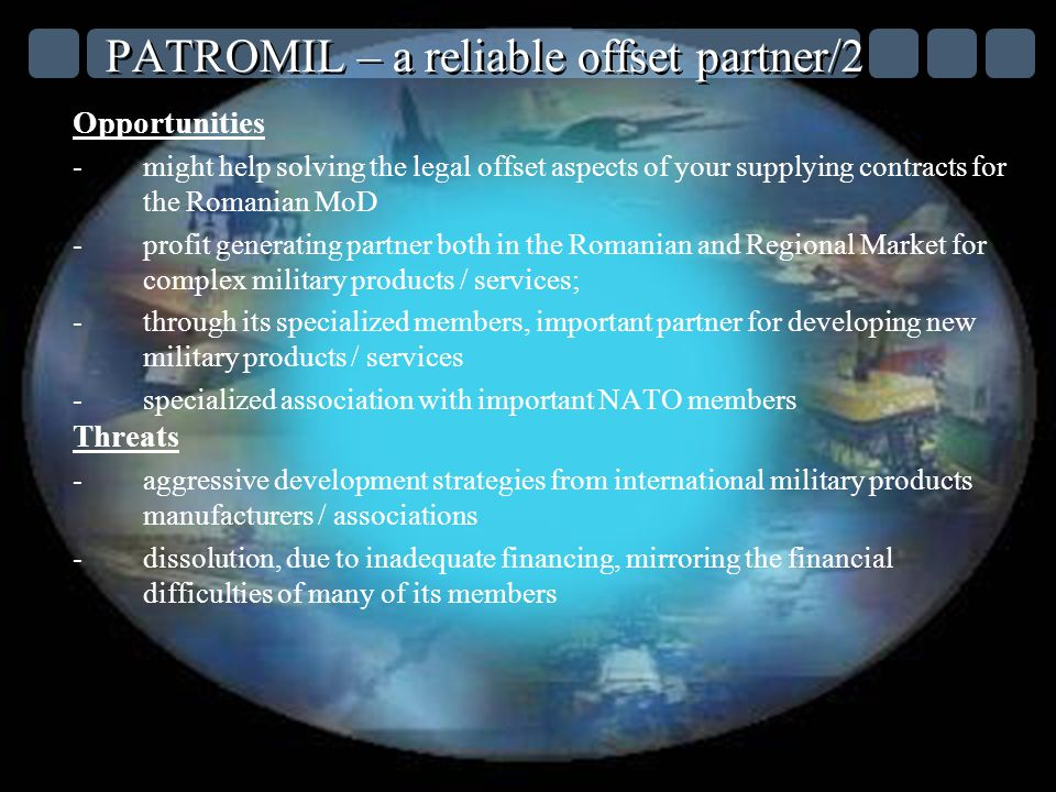 PATROMIL – a reliable offset partner/2 Opportunities -might help solving the legal offset aspects of your supplying contracts for the Romanian MoD -profit generating partner both in the Romanian and Regional Market for complex military products / services; -through its specialized members, important partner for developing new military products / services -specialized association with important NATO members Threats -aggressive development strategies from international military products manufacturers / associations -dissolution, due to inadequate financing, mirroring the financial difficulties of many of its members