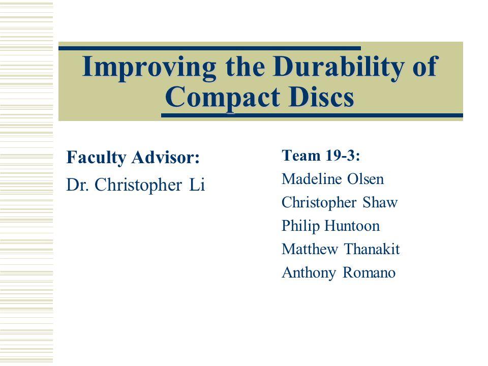 Improving the Durability of Compact Discs Team 19-3: Madeline Olsen Christopher Shaw Philip Huntoon Matthew Thanakit Anthony Romano Faculty Advisor: Dr.