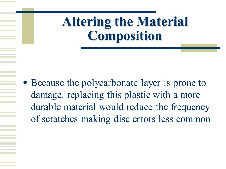 Altering the Material Composition  Because the polycarbonate layer is prone to damage, replacing this plastic with a more durable material would reduce the frequency of scratches making disc errors less common