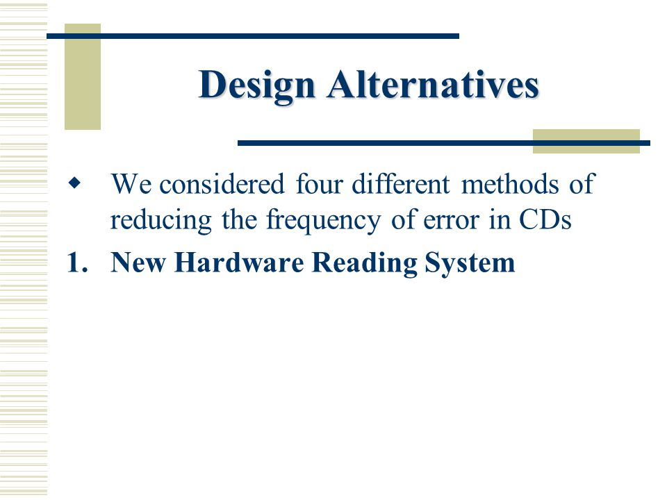 Design Alternatives  We considered four different methods of reducing the frequency of error in CDs 1.New Hardware Reading System