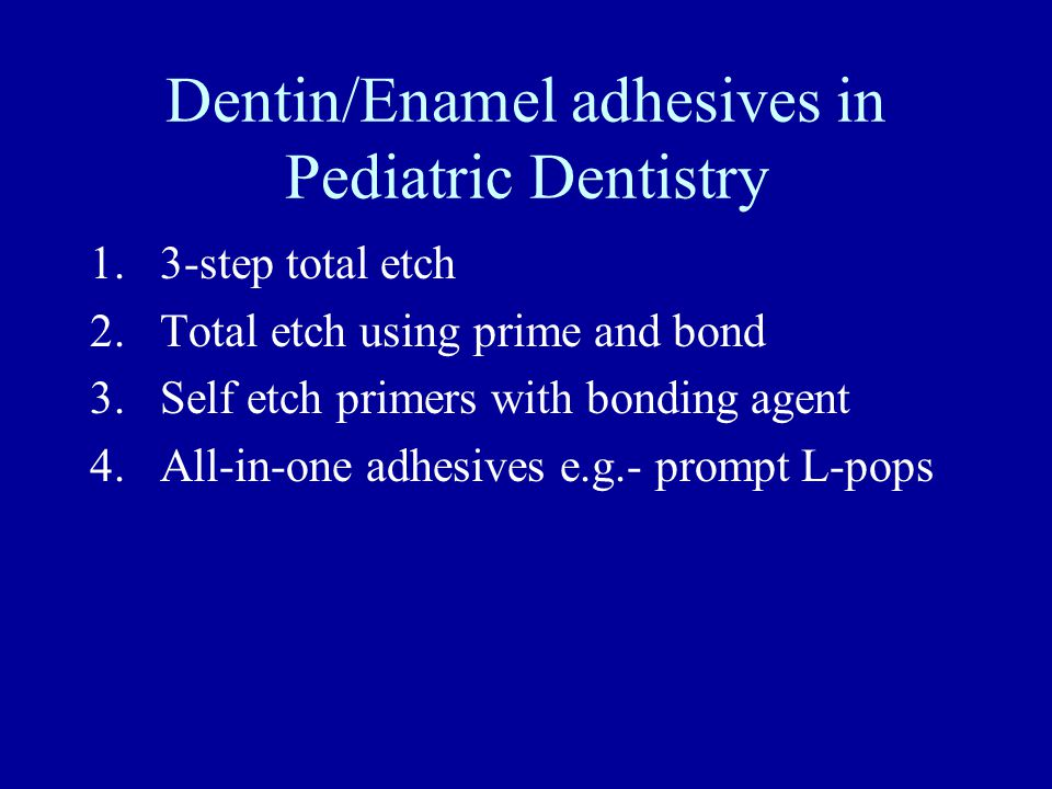 Dentin/Enamel adhesives in Pediatric Dentistry 1.3-step total etch 2.Total etch using prime and bond 3.Self etch primers with bonding agent 4.All-in-one adhesives e.g.- prompt L-pops