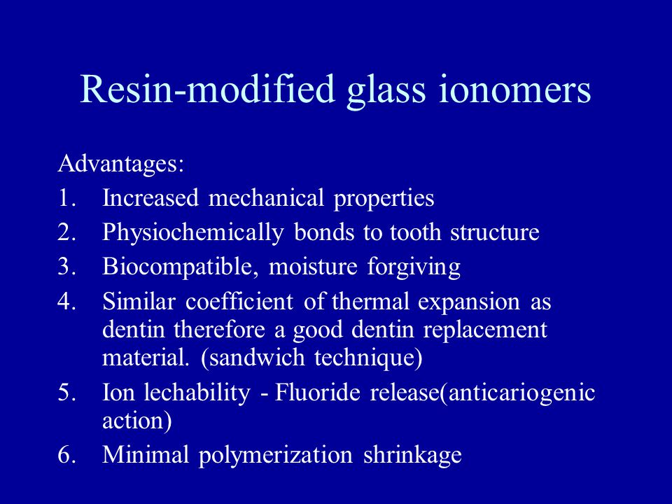 Resin-modified glass ionomers Advantages: 1.Increased mechanical properties 2.Physiochemically bonds to tooth structure 3.Biocompatible, moisture forgiving 4.Similar coefficient of thermal expansion as dentin therefore a good dentin replacement material.