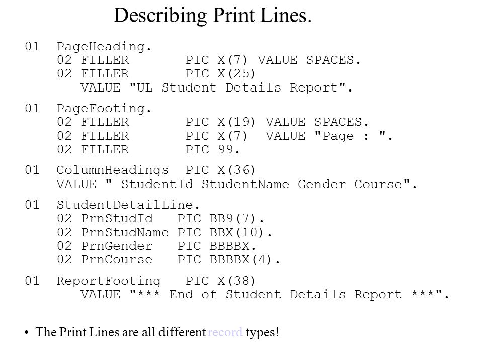 Describing Print Lines. 01 PageHeading. 02 FILLER PIC X(7) VALUE SPACES.