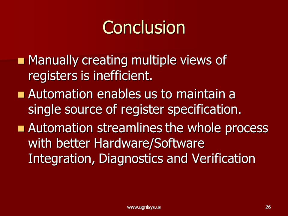 www.agnisys.us26 Conclusion Manually creating multiple views of registers is inefficient. Manually creating multiple views of registers is inefficient