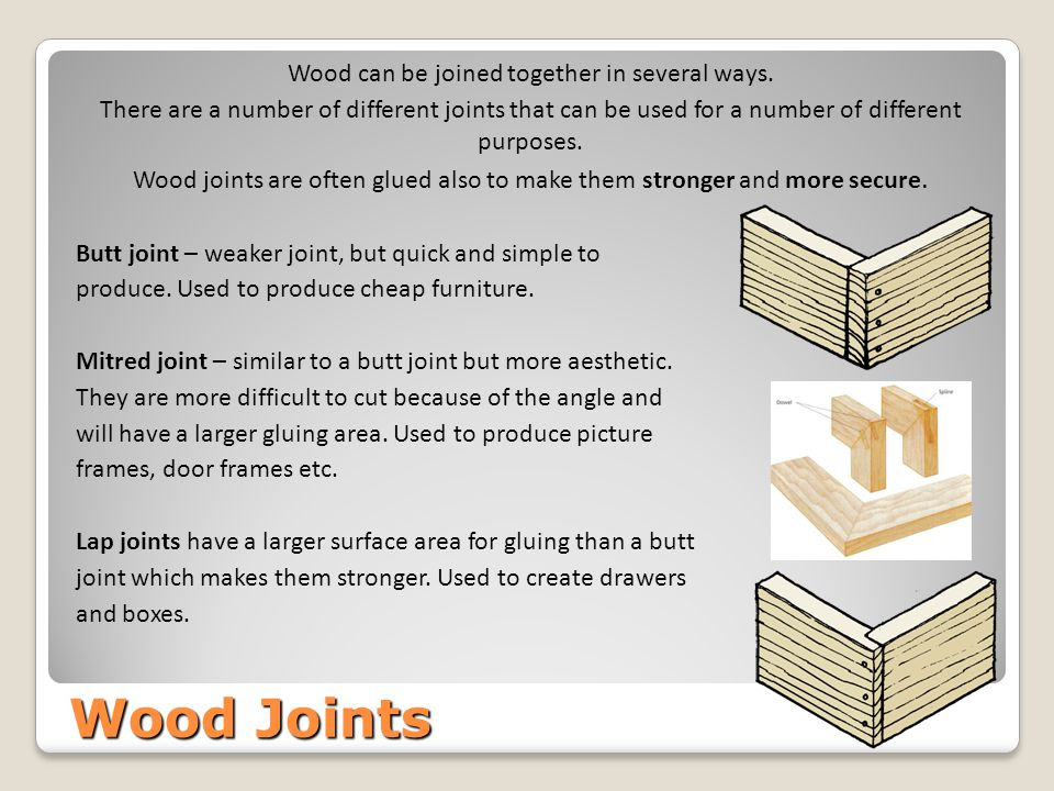 Wood Joints Wood can be joined together in several ways. There are a number of different joints that can be used for a number of different purposes. W