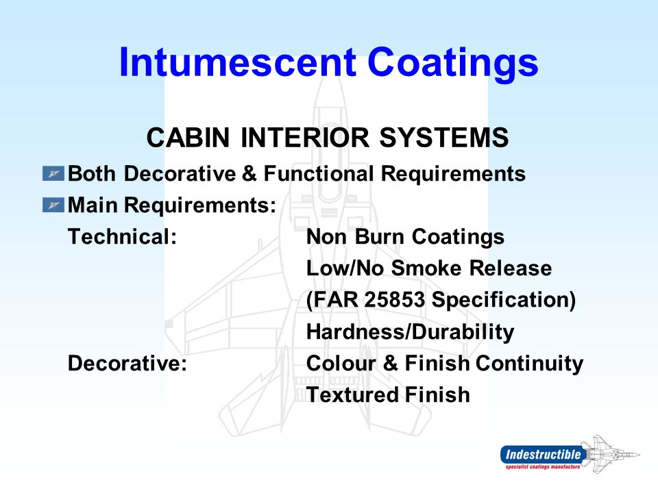 Intumescent Coatings CABIN INTERIOR SYSTEMS Both Decorative & Functional Requirements Main Requirements: Technical:Non Burn Coatings Low/No Smoke Rele
