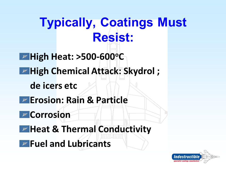 Typically, Coatings Must Resist: High Heat: >500-600 o C High Chemical Attack: Skydrol ; de icers etc Erosion: Rain & Particle Corrosion Heat & Therma