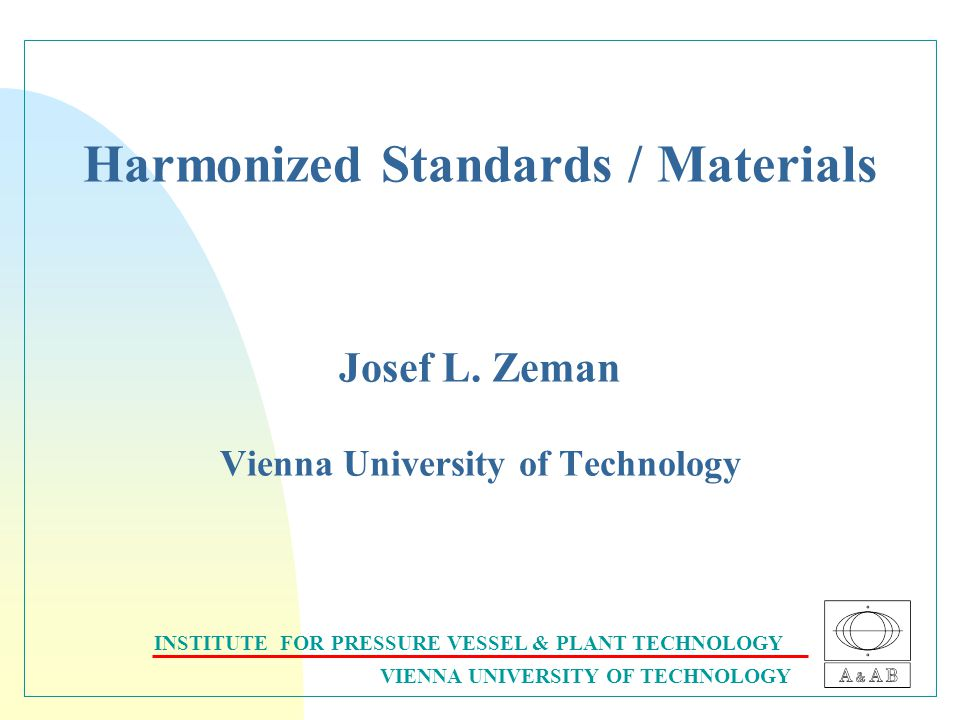 INSTITUTE FOR PRESSURE VESSEL & PLANT TECHNOLOGY VIENNA UNIVERSITY OF TECHNOLOGY Harmonized Standards / Materials Josef L.