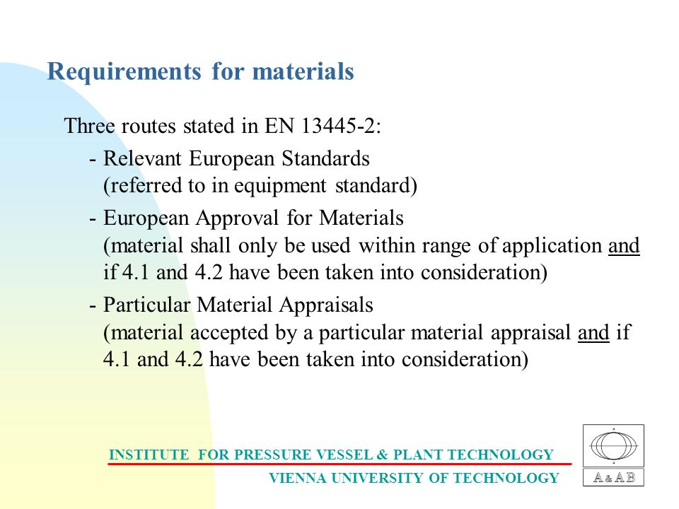 INSTITUTE FOR PRESSURE VESSEL & PLANT TECHNOLOGY VIENNA UNIVERSITY OF TECHNOLOGY Requirements for materials Three routes stated in EN 13445-2: -Relevant European Standards (referred to in equipment standard) -European Approval for Materials (material shall only be used within range of application and if 4.1 and 4.2 have been taken into consideration) -Particular Material Appraisals (material accepted by a particular material appraisal and if 4.1 and 4.2 have been taken into consideration)