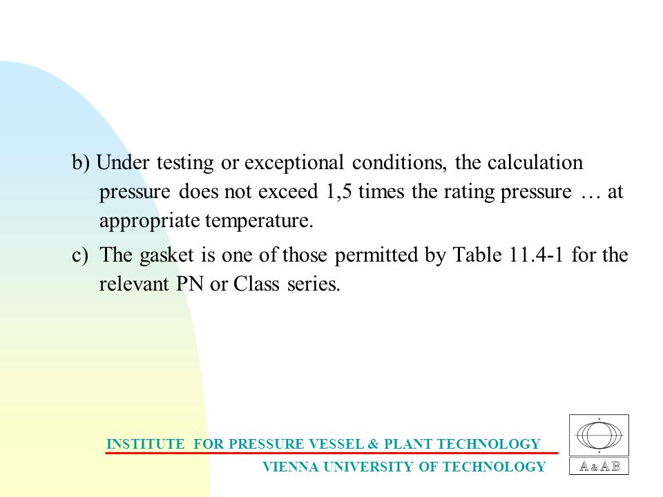 INSTITUTE FOR PRESSURE VESSEL & PLANT TECHNOLOGY VIENNA UNIVERSITY OF TECHNOLOGY b) Under testing or exceptional conditions, the calculation pressure does not exceed 1,5 times the rating pressure … at appropriate temperature.