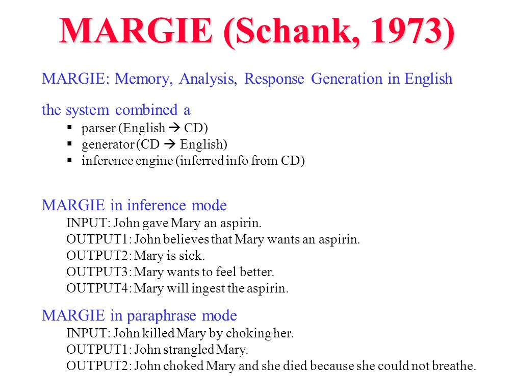 MARGIE (Schank, 1973) MARGIE: Memory, Analysis, Response Generation in English the system combined a  parser (English  CD)  generator (CD  English)  inference engine (inferred info from CD) MARGIE in inference mode INPUT: John gave Mary an aspirin.